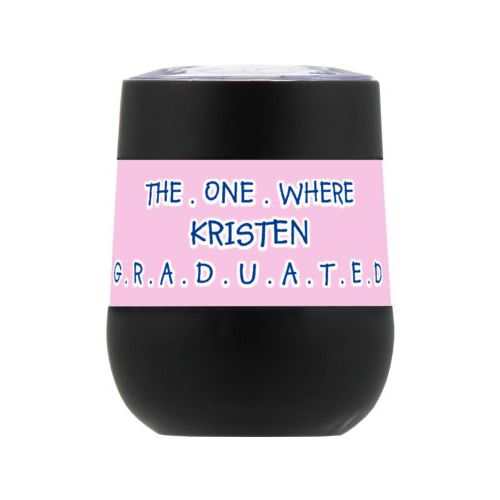 "Personalized insulated wine tumbler personalized with concaved pattern and the saying ""THE . ONE . WHERE KRISTEN G . R . A . D . U . A . T . E . D"""